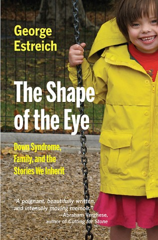 George Estreich, The Shape of the Eye: Down Syndrome, Family, and the Stories We Inherit.