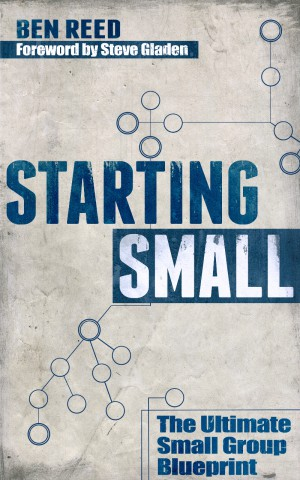 Starting Small: The Ultimate Small Group Blueprint