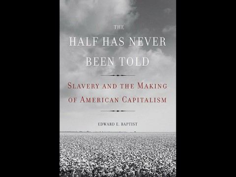 """The Half Has Never Been Told: Slavery and the Making of American Capitalism"" by Ed Baptist."