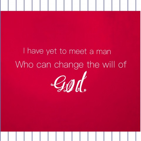 I have yet to meet a man Who can change the will of GOD.